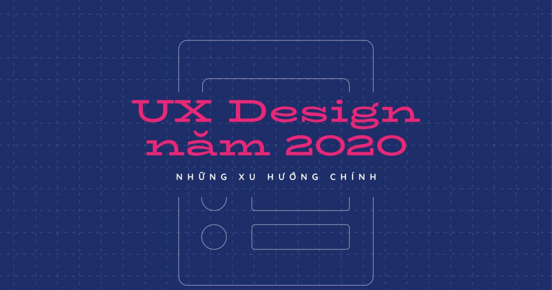 UX Design năm 2020: Những xu hướng chính